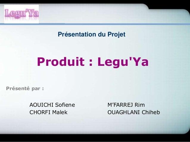 Produit : Legu'Ya AOUICHI Sofiene M'FARREJ Rim CHORFI Malek OUAGHLANI Chiheb Présentation du Projet Présenté par :