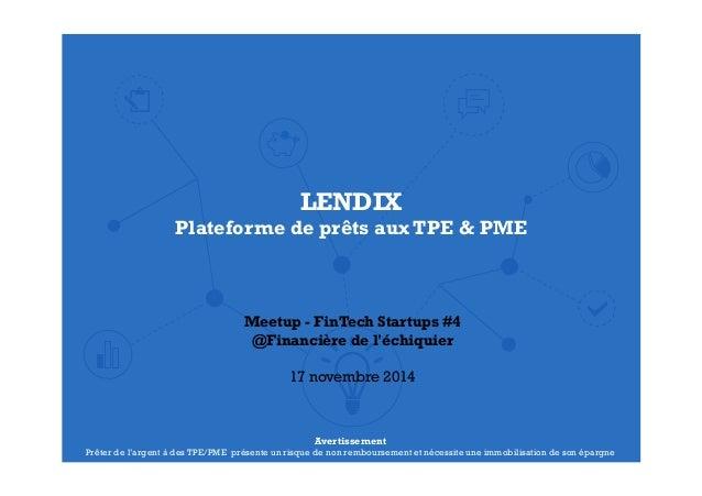LENDIX  Plateforme de prêts aux TPE & PME  Meetup - FinTech Startups #4  @Financière de l'échiquier  17 novembre 2014  Ave...