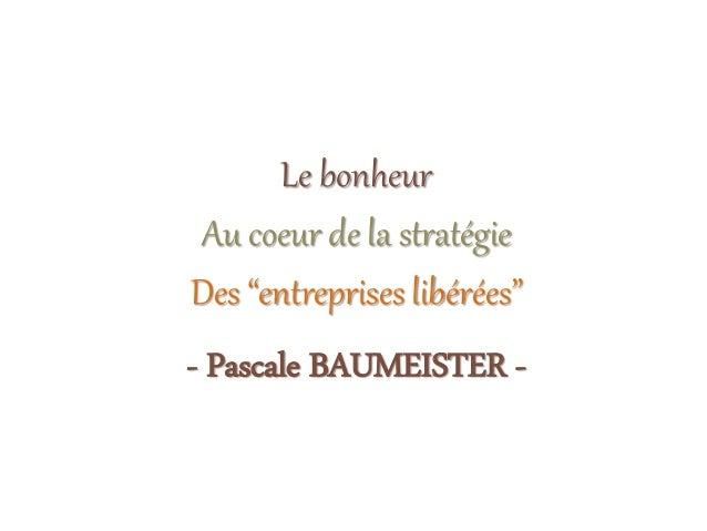 """Le bonheur Au coeur de la stratégie Des """"entreprises libérées"""" - Pascale BAUMEISTER -"""