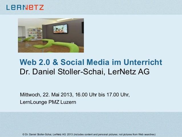 Web 2.0 & Social Media im UnterrichtDr. Daniel Stoller-Schai, LerNetz AGMittwoch, 22. Mai 2013, 16.00 Uhr bis 17.00 Uhr,Le...