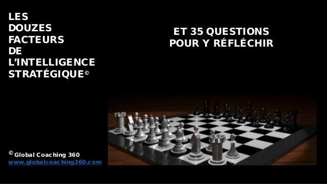 LES DOUZES FACTEURS DE L'INTELLIGENCE STRATÉGIQUE© © Global Coaching 360 www.globalcoaching360.com ET 35 QUESTIONS POUR Y ...