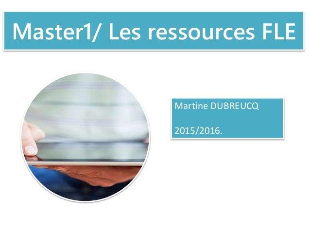 Master1/ Les ressources FLE Martine DUBREUCQ 2015/2016.