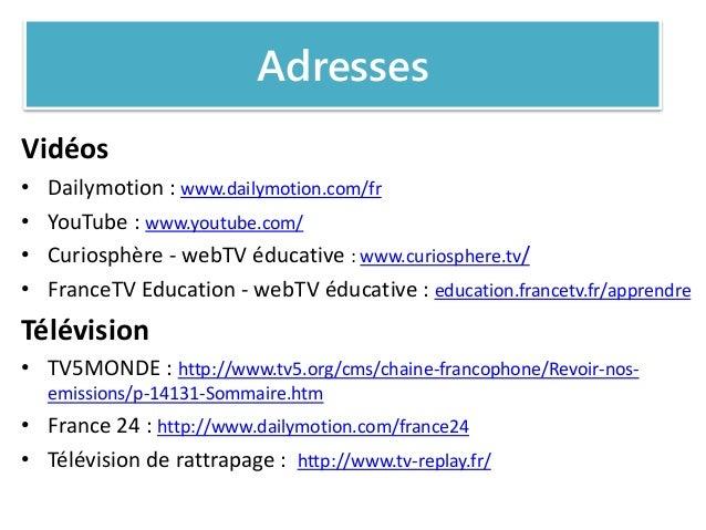 Adresses Vidéos • Dailymotion : www.dailymotion.com/fr • YouTube : www.youtube.com/ • Curiosphère - webTV éducative : www....