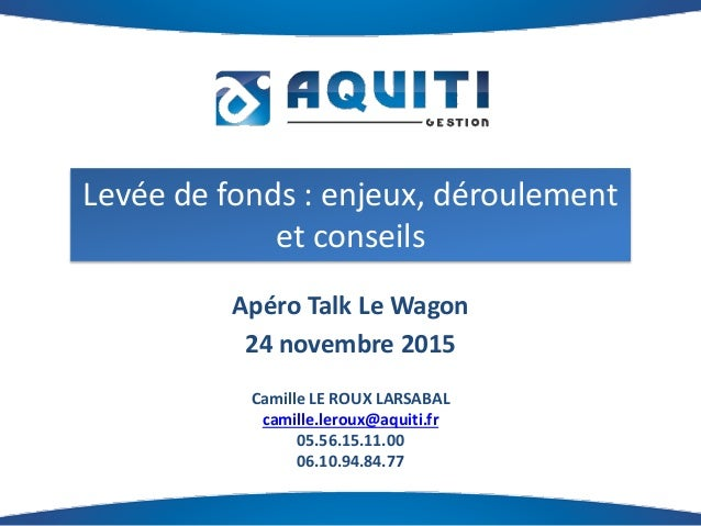 Levée de fonds : enjeux, déroulement et conseils Apéro Talk Le Wagon 24 novembre 2015 Camille LE ROUX LARSABAL camille.ler...