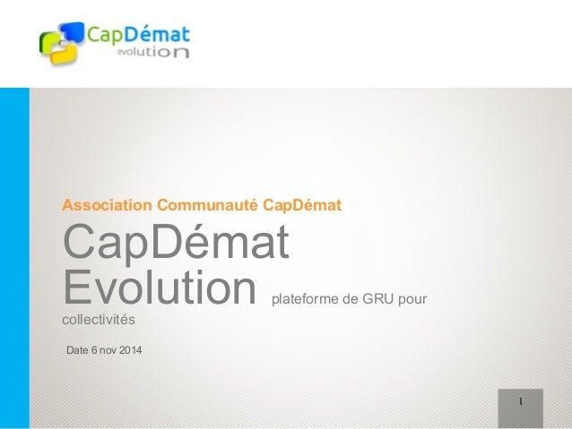 Association Communauté CapDémat  CapDémat  Evolution plateforme de GRU pour  collectivités  Date 6 nov 2014  1