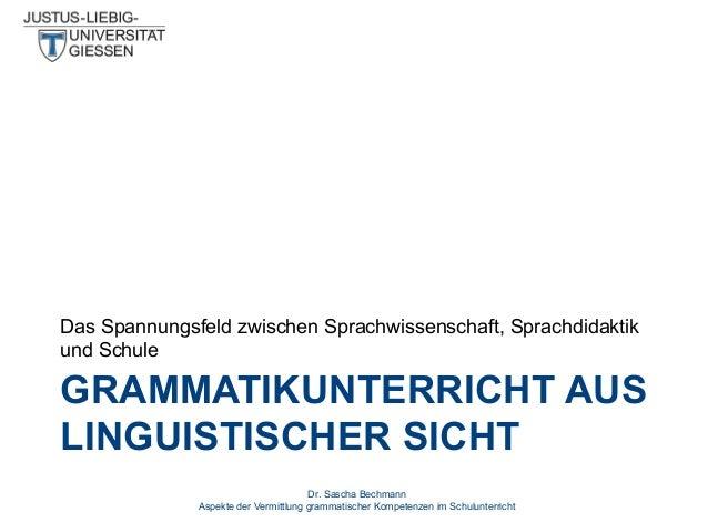 Das Spannungsfeld zwischen Sprachwissenschaft, Sprachdidaktik und Schule  GRAMMATIKUNTERRICHT AUS LINGUISTISCHER SICHT Dr....