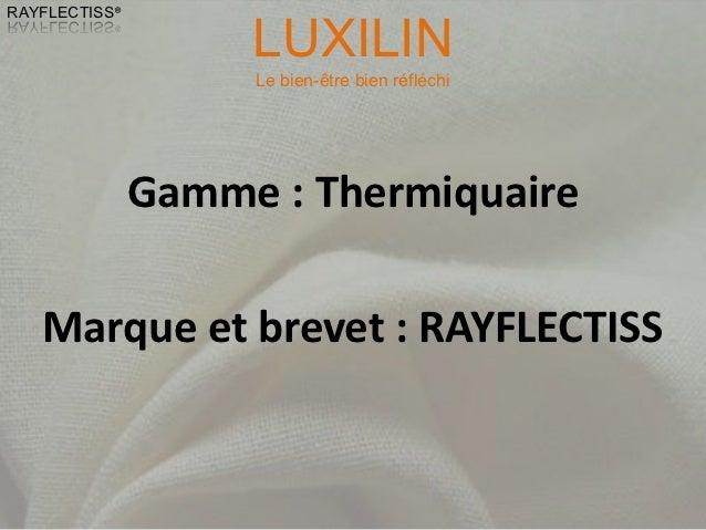LUXILINRAYFLECTISS®                    Le bien-être bien réfléchi               Gamme : Thermiquaire   Marque et brevet : ...