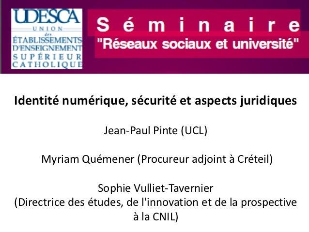 Identité numérique, sécurité et aspects juridiques                   Jean-Paul Pinte (UCL)     Myriam Quémener (Procureur ...