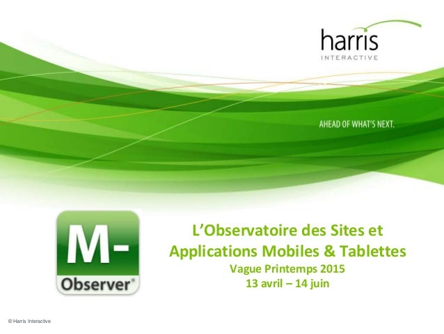 © Harris Interactive L'Observatoire des Sites et Applications Mobiles & Tablettes Vague Printemps 2015 13 avril – 14 juin