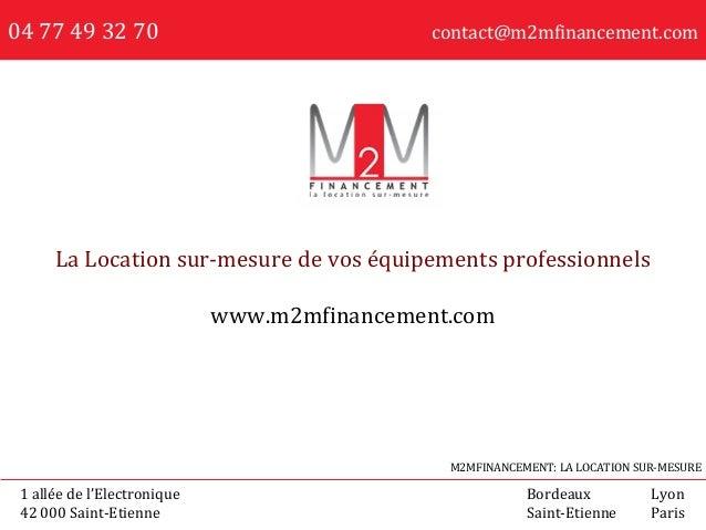 04 77 49 32 70 contact@m2mfinancement.com La Location sur-mesure de vos équipements professionnels www.m2mfinancement.com ...