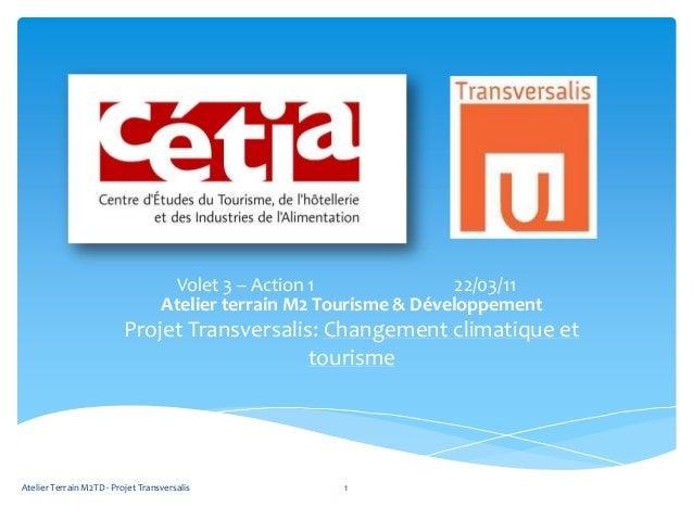 Atelier terrain M2 Tourisme & DéveloppementProjet Transversalis: Changement climatique ettourismeVolet 3 – Action 1 22/03/...