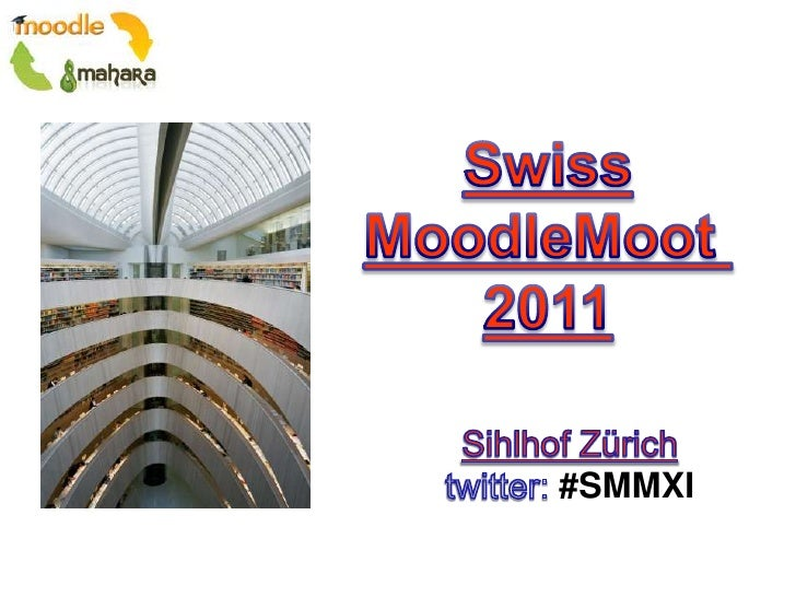 Swiss<br />MoodleMoot <br />2011<br />SihlhofZürich<br />twitter: #SMMXI<br />