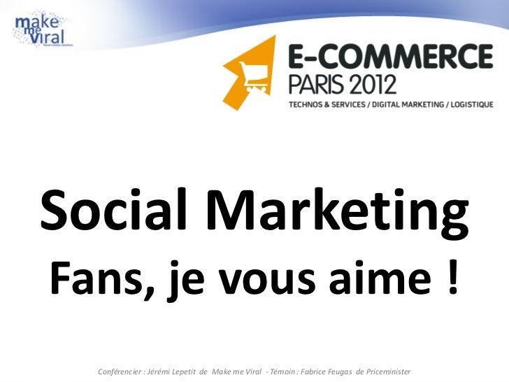 Social MarketingFans, je vous aime !  Conférencier : Jérémi Lepetit de Make me Viral - Témoin : Fabrice Feugas de Pricemin...