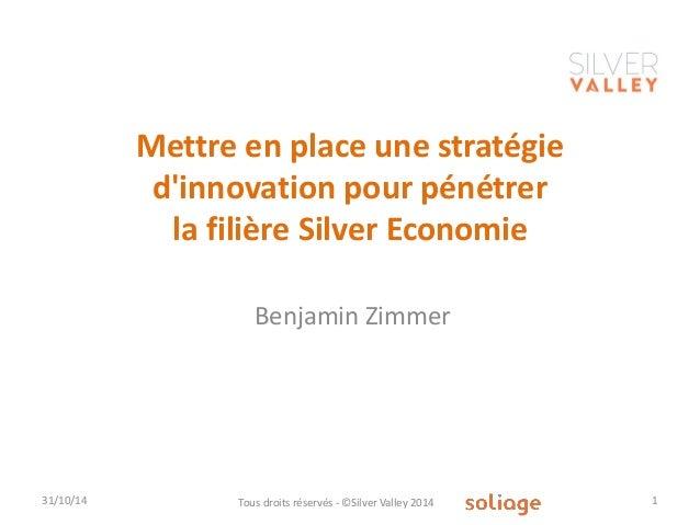 Mettre en place une stratégie d'innovation pour pénétrer la filière Silver Economie  31/10/14  Tous droits réservés - ©Sil...