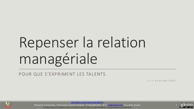 . Repenser la relation managériale POUR QUE S'EXPRIMENT LES TALENTS. V 1 . 3 d u 0 1 m a r s 2 0 1 7 REPENSER LA RELATION ...