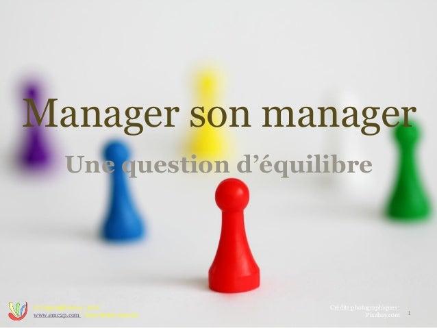 Manager son manager Une question d'équilibre 1 © Copyright 2014 www.emc2p.com - Tous droits réservés Crédits photographiqu...