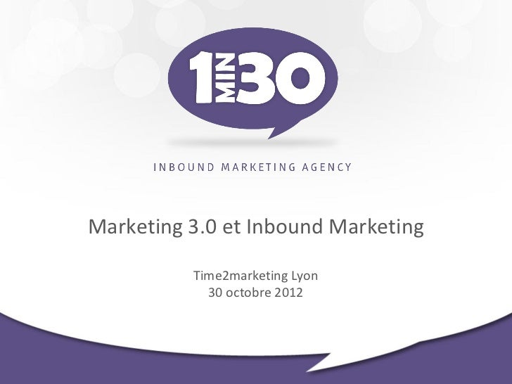 Marketing 3.0 et Inbound Marketing          Time2marketing Lyon            30 octobre 2012