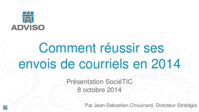 Comment réussir ses  envois de courriels en 2014  Présentation SociéTIC  8 octobre 2014  Par Jean-Sebastien Chouinard, Dir...