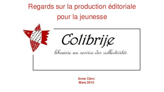 Regards sur la production éditoriale pour la jeunesse Anne Clerc Mars 2015