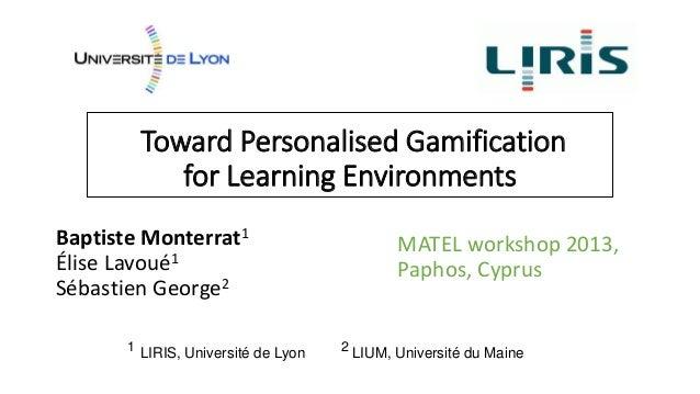 Toward Personalised Gamification for Learning Environments Baptiste Monterrat1 Élise Lavoué1 Sébastien George2 MATEL works...