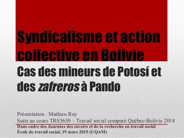 Syndicalisme et action collective en Bolivie Cas des mineurs de Potosí et des zafreros à Pando Présentation : Mathieu Roy ...