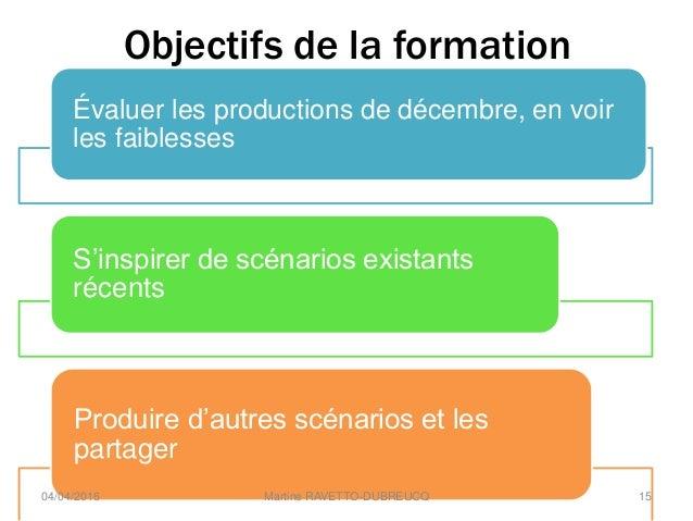 Objectifs de la formation Évaluer les productions de décembre, en voir les faiblesses S'inspirer de scénarios existants ré...