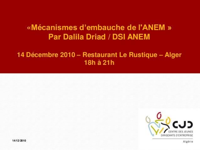«Mécanismes d'embauche de lANEM »Par Dalila Driad / DSI ANEM14 Décembre 2010 – Restaurant Le Rustique – Alger18h à 21h14/1...