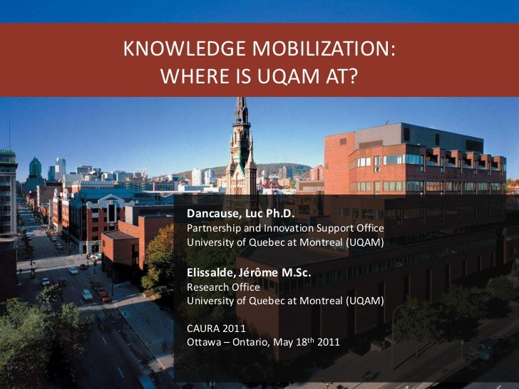 KNOWLEDGE MOBILIZATION:<br />WHERE IS UQAM AT?<br />Dancause, Luc Ph.D.<br />Partnership and Innovation Support Office<br ...