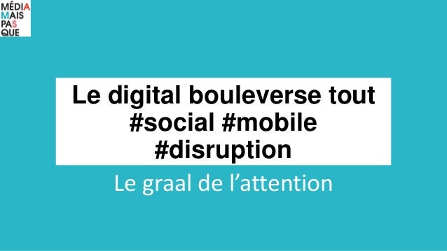 Le digital bouleverse tout #social #mobile #disruption Le graal de l'attention