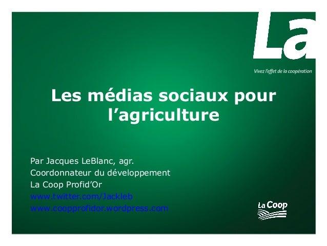 Les médias sociaux pour         l'agriculturePar Jacques LeBlanc, agr.Coordonnateur du développementLa Coop Profid'Orwww.t...
