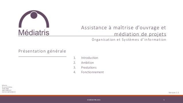 © MÉDIATRIS 2015 1© MÉDIATRIS 2015 1 Assistance à maîtrise d'ouvrage et médiation de projets Organisation et Systèmes d'in...