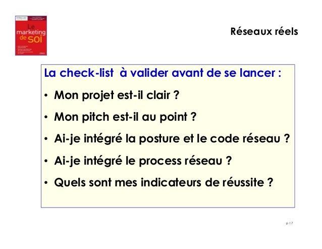 Réseaux réels  p 17  La check-list à valider avant de se lancer :  • Mon projet est-il clair ?  • Mon pitch est-il au poin...