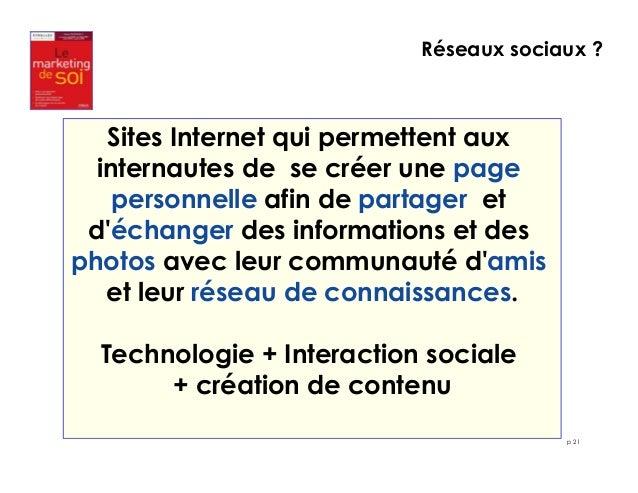 Réseaux sociaux ?  p 21  Sites Internet qui permettent aux  internautes de se créer une page  personnelle afin de partager...