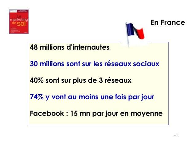 En France  p 22  48 millions d'internautes  30 millions sont sur les réseaux sociaux  40% sont sur plus de 3 réseaux  74% ...