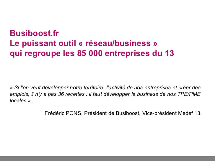 Busiboost.frLe puissant outil « réseau/business »qui regroupe les 85 000 entreprises du 13« Si l'on veut développer notre ...