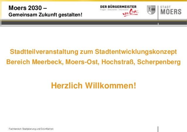 Fachbereich Stadtplanung und Grünflächen Moers 2030 – Gemeinsam Zukunft gestalten! Stadtteilveranstaltung zum Stadtentwick...