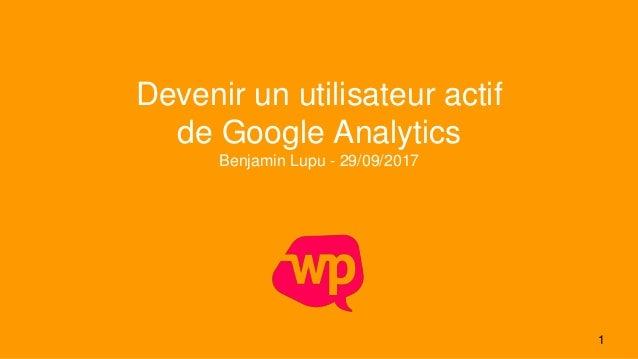 1 Devenir un utilisateur actif de Google Analytics Benjamin Lupu - 29/09/2017