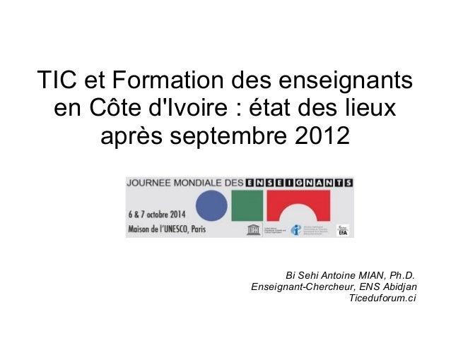 TIC et Formation des enseignants  en Côte d'Ivoire : état des lieux  après septembre 2012  Bi Sehi Antoine MIAN, Ph.D.  En...