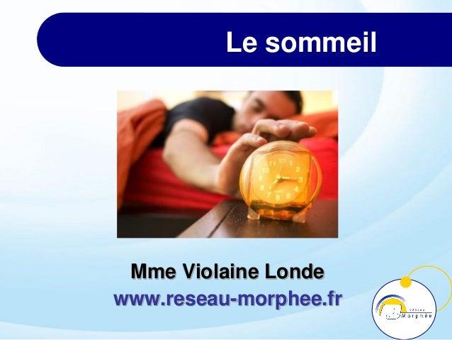Le sommeil Mme Violaine Londe www.reseau-morphee.fr