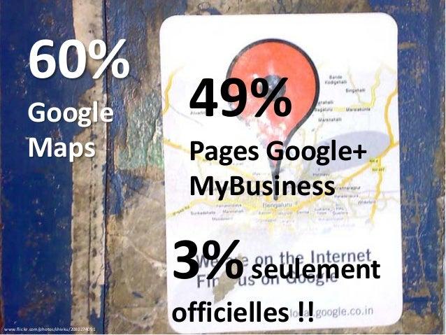 www.flickr.com/photos/shivku/2080274091 60% Google Maps 49% Pages Google+ MyBusiness 3%seulement officielles !!