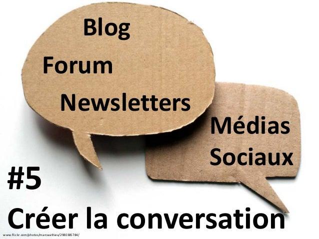 www.flickr.com/photos/marcwathieu/2980385784/ #5 Créer la conversation Blog Médias Sociaux Newsletters Forum