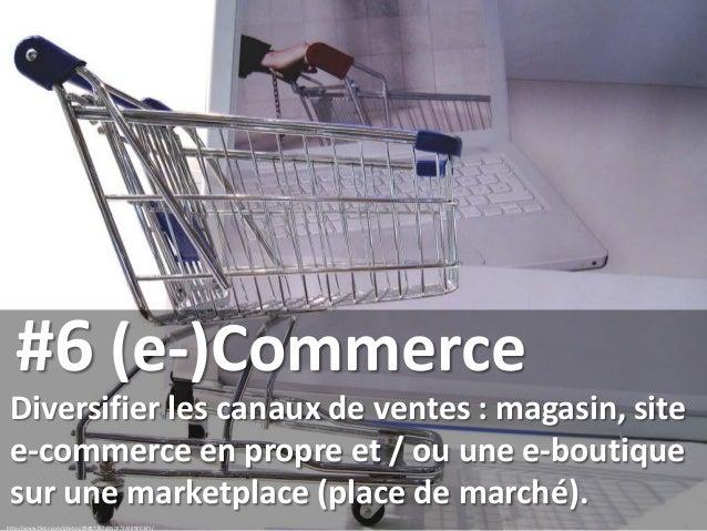 #6 (e-)Commerce Diversifier les canaux de ventes : magasin, site e-commerce en propre et / ou une e-boutique sur une marke...