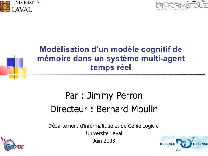 Modélisation d'un modèle cognitif de mémoire dans un système multi-agent temps réel Par : Jimmy Perron Directeur : Bernard...