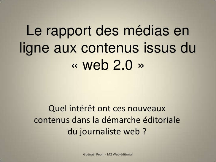 Le rapport des médias en ligne aux contenus issus du«web 2.0»<br />Quel intérêt ont ces nouveaux contenus dans la démarc...