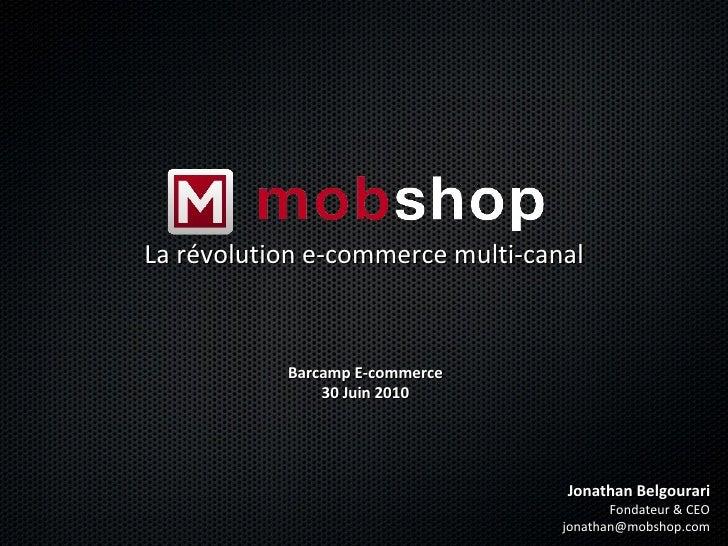 La révolution e-commerce multi-canal Jonathan Belgourari Fondateur & CEO [email_address] Barcamp E-commerce 30 Juin 2010