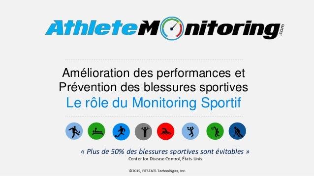 Amélioration des performances et Prévention des blessures sportives Le rôle du Monitoring Sportif ©2015, FITSTATS Technolo...
