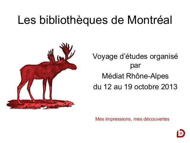 Les bibliothèques de Montréal Voyage d'études organisé par Médiat Rhône-Alpes du 12 au 19 octobre 2013  Mes impressions, m...