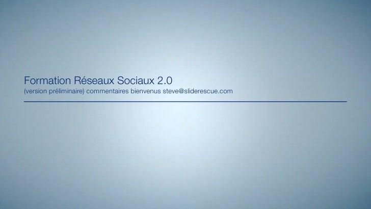 Formation Réseaux Sociaux 2.0(version préliminaire) commentaires bienvenus steve@sliderescue.com