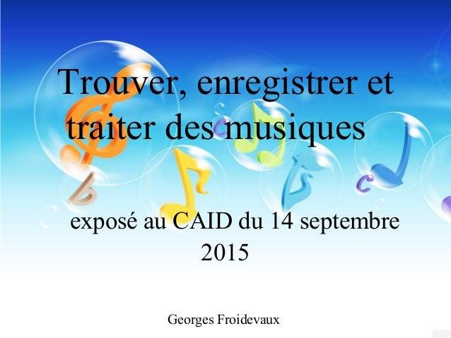 Trouver, enregistrer et traiter des musiques exposé au CAID du 14 septembre 2015 Georges Froidevaux