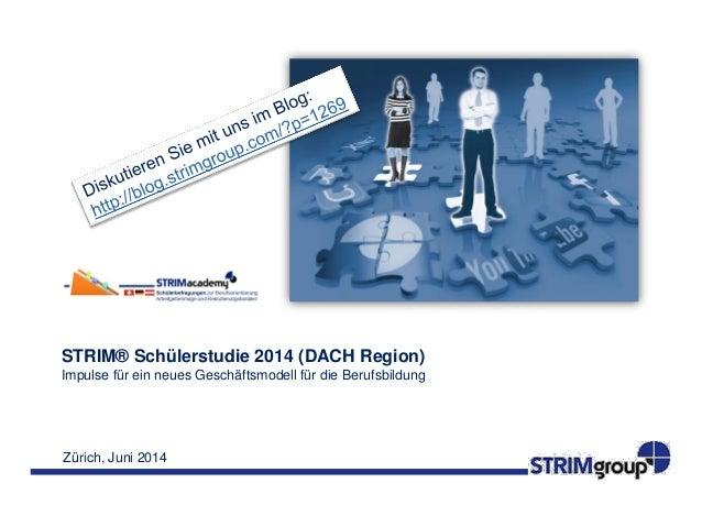 Zürich, Juni 2014 STRIM® Schülerstudie 2014 (DACH Region) Impulse für ein neues Geschäftsmodell für die Berufsbildung